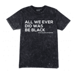 ALL WE EVER DID WAS BE BLACK® Black Mineral Wash Unisex Shirt